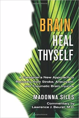 Brain, Heal Thyself: A Caregiver's New Approach to Recovery from Stroke, Aneurysm, and Traumatic Brain Injuries